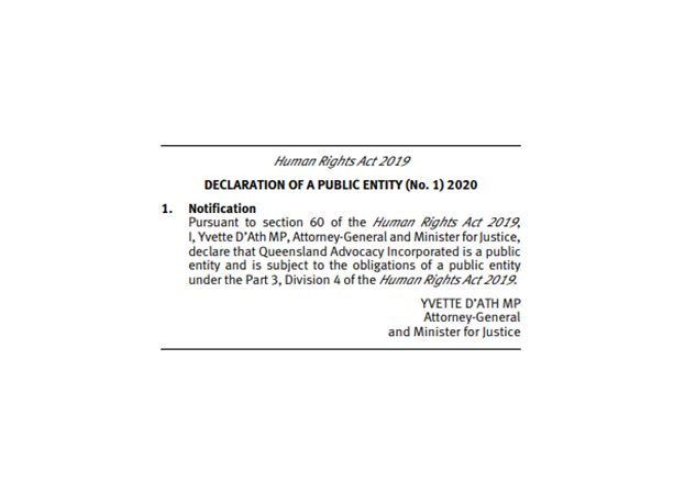 "Image of official notification that reads ""Human Rights Act 2019 Declaration of Public Entity (No. 1) 2020. 1. Notification: Pursuant to section 60 of the Human Rights Act 2019, I, Yvette D'Ath MP, Attorney-General and Minister for Justice declare that Queensland Advocacy Incorporated is a public entity and is subject to the obligations of a public entity under the Part 3, Division 4 of the Human Rights Act 2019."" Signed, Yvette D'Ath MP, Attorney-General and Minister for Justice."