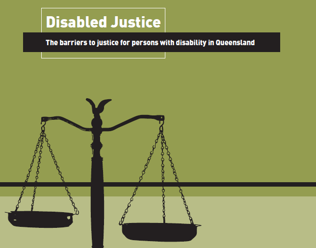 "Cover page of report that says ""Disabled Justice. The barriers to justice for persons with disability in Queensland"" with an image of silhouetted justice scales on a green background."