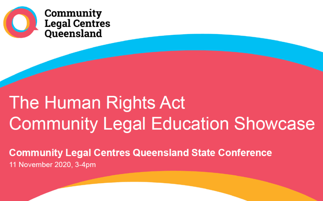 """Cover slide of presentation that says """"The Human Rights Act Community Legal Education Showcase. Community Legal Centres Queensland State Conference 11 November 2020, 3-4pm"""" with the CLCQ logo"""