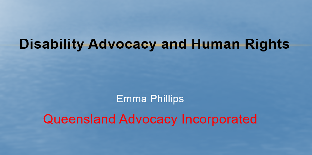 """Cover slide of presentation that says """"Disability Advocacy and Human Rights. Emma Phillips, Queensland Advocacy Incorporated"""