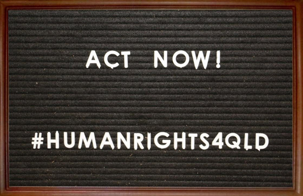 """Photo of letter board that says """"ACT NOW! # HUMAN RIGHTS 4 QLD"""""""