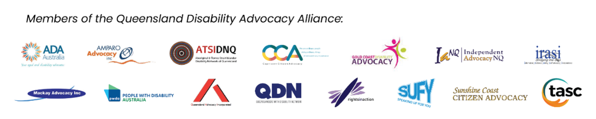 Logos of the fifteen members of the Queensland Disability Advocacy Alliance.  This includes Aged Disability Advocacy; Amparo Advocacy; Aboriginal Torres Strait Islander Disability Network Queensland; Capricorn Citizen Advocacy Inc; Gold Coast Disability Advocacy Inc; Independent Advocacy in the Tropics; Ipswich Regional Advocacy Services Inc.; Queensland Advocacy Inc;  Queenslanders with Disability Network; Rights In Action Inc; Speaking Up For You Inc.; Sunshine Coast Citizen Advocacy Inc; The Advocacy and Support Centre Inc.