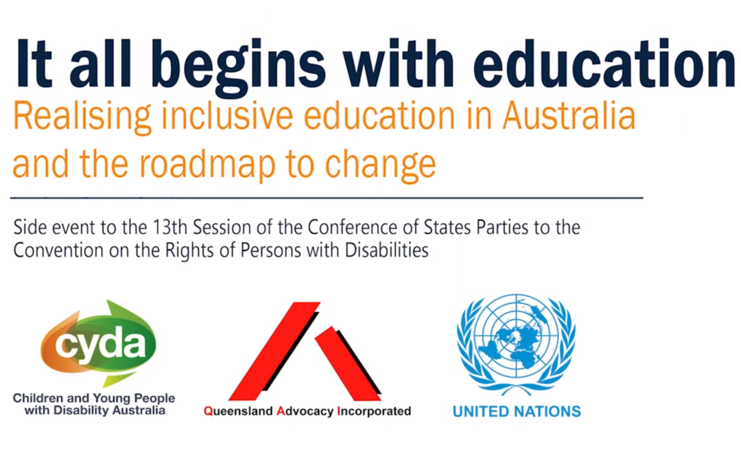 """Image with text that says """"It all begins with education - Realising inclusive education in Australia and the roadmap to change. Side event to the 13th session of the Conference of States Parties to the Convention on the Rights of Persons with Disabilities"""" with the QAI, CYDA and UN logos below."""